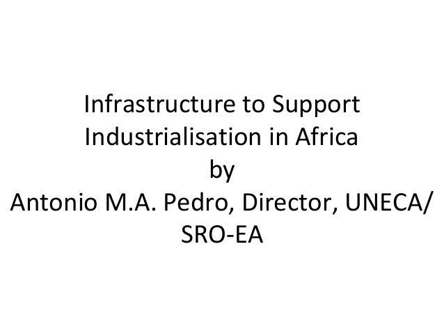 Infrastructure to Support Industrialisation in Africa by Antonio M.A. Pedro, Director, UNECA/ SRO-EA
