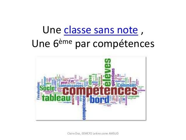 Une classe sans note ,  Une 6ème par compétences  Claire Doz, EEMCP2 Lettres zone AMSUD
