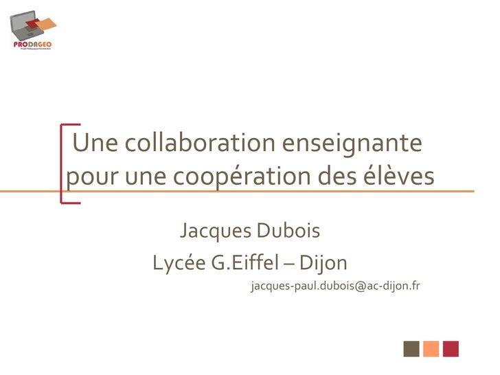 Une collaboration enseignante  pour une coopération des élèves Jacques Dubois Lycée G.Eiffel – Dijon [email_address]