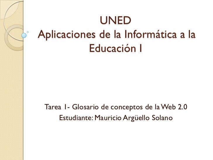 UNEDAplicaciones de la Informática a la           Educación I Tarea 1- Glosario de conceptos de la Web 2.0     Estudiante:...