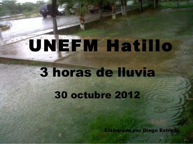 UNEFM Hatillo3 horas de lluvia  30 octubre 2012          Elaborado por Diego Estrada