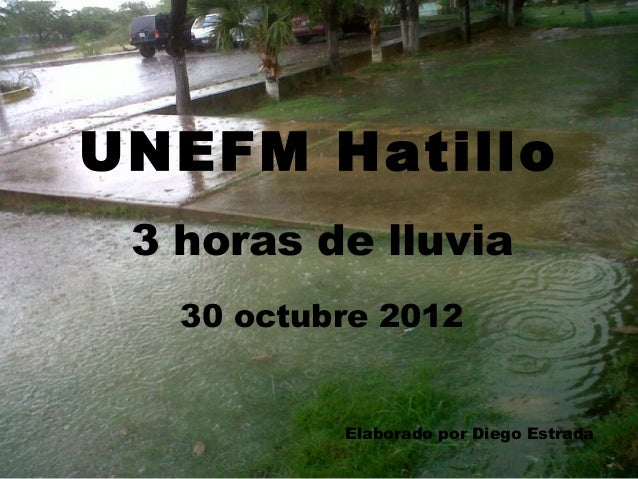 UNEFM Hatillo 3 horas de lluvia   30 octubre 2012           Elaborado por Diego Estrada