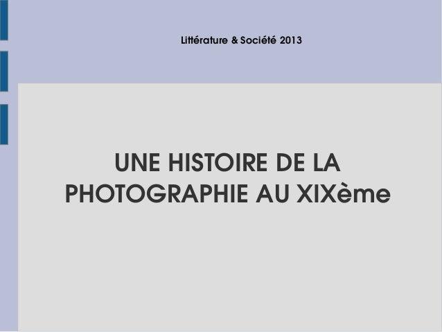 Littérature & Société 2013  UNE HISTOIRE DE LA PHOTOGRAPHIE AU XIXème
