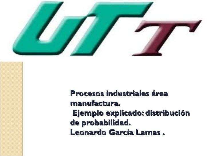 Procesos industriales áreamanufactura.Ejemplo explicado: distribuciónde probabilidad.Leonardo García Lamas .
