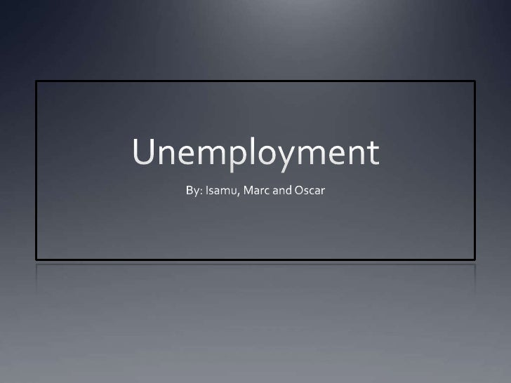 Unemployment<br />By: Isamu, Marc and Oscar<br />