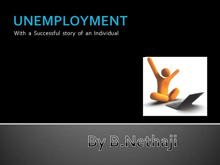 UNEMPLOYMENT<br />With  a  Successful  story  of  an  Individual<br />By B.Nethaji<br />