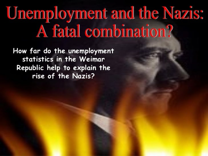 Unemployment and the Nazis: A fatal combination? How far do the unemployment statistics in the Weimar Republic help to exp...