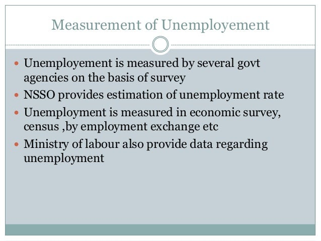 Measurement of Unemployement  Unemployement is measured by several govt agencies on the basis of survey  NSSO provides e...