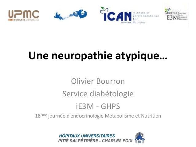 Une neuropathie atypique… Olivier Bourron Service diabétologie iE3M - GHPS 18ème journée d'endocrinologie Métabolisme et N...