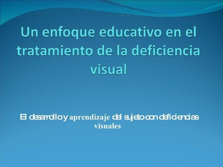 El desarrollo y  aprendizaje  del sujeto con deficiencias  visuales