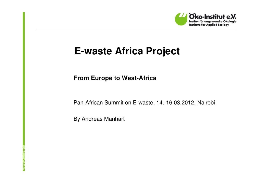 E-waste Africa ProjectFrom Europe to West-AfricaPan-African Summit on E-waste, 14.-16.03.2012, NairobiBy Andreas Manhart
