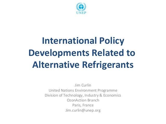 International Policy Developments Related to Alternative Refrigerants Jim Curlin United Nations Environment Programme Divi...
