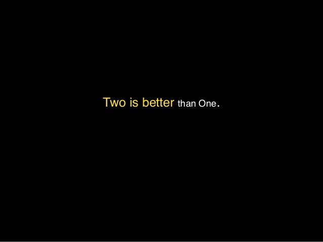 Two is better than One.