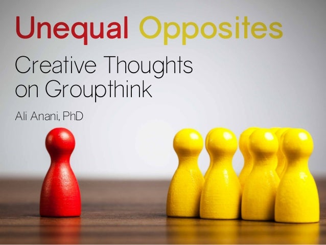 Creative Thoughts on Groupthink Unequal Opposites Ali Anani, PhD