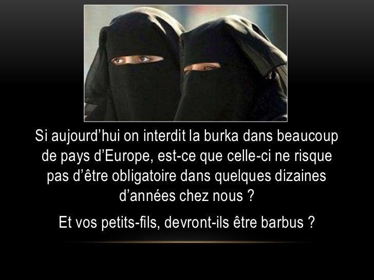 Si aujourd'hui on interdit la burka dans beaucoup de pays d'Europe, est-ce que celle-ci ne risque  pas d'être obligatoire ...