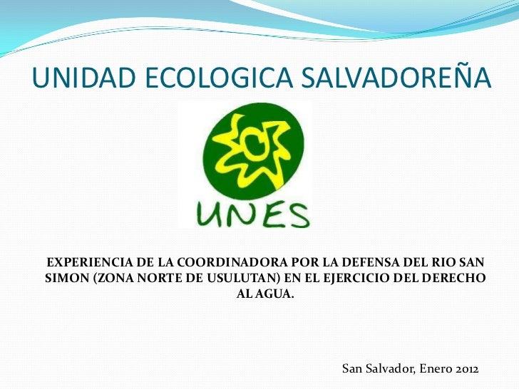UNIDAD ECOLOGICA SALVADOREÑAEXPERIENCIA DE LA COORDINADORA POR LA DEFENSA DEL RIO SANSIMON (ZONA NORTE DE USULUTAN) EN EL ...