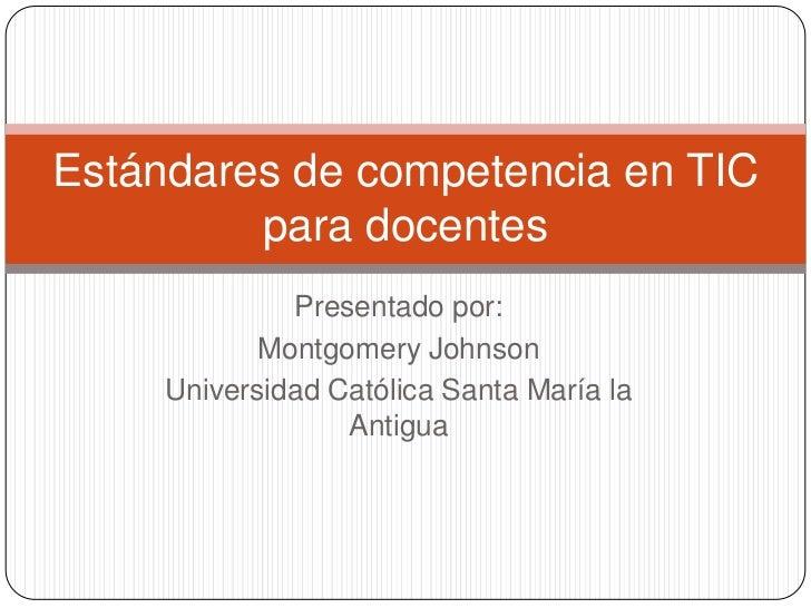 Estándares de competencia en TIC         para docentes              Presentado por:            Montgomery Johnson     Univ...