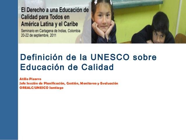 Definición de la UNESCO sobre Educación de Calidad Atilio Pizarro Jefe Sección de Planificación, Gestión, Monitoreo y Eval...