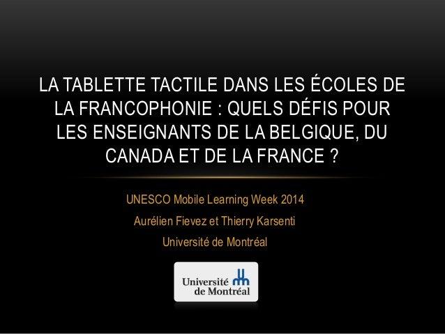 UNESCO Mobile Learning Week 2014 Aurélien Fievez et Thierry Karsenti Université de Montréal LA TABLETTE TACTILE DANS LES É...