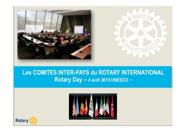 Les COMITES INTER-PAYS du ROTARY INTERNATIONAL Rotary Day – 4 avril 2015 UNESCO -
