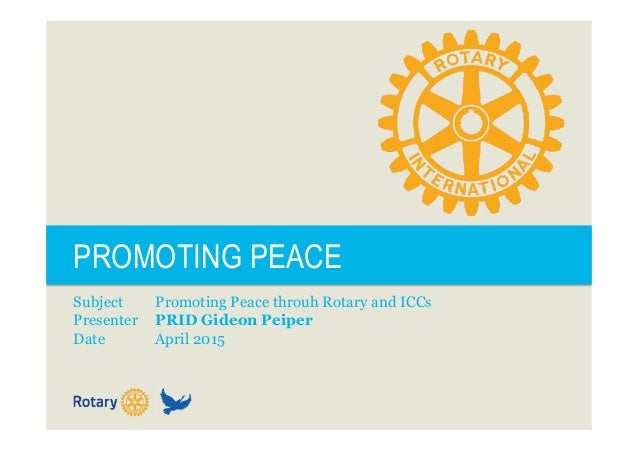 PROMOTING PEACE Subject Promoting Peace throuh Rotary and ICCs Presenter PRID Gideon Peiper Date April 2015