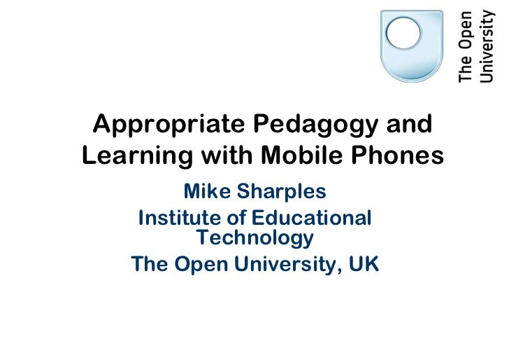 Appropriate Pedagogy andLearning with Mobile Phones         Mike Sharples    Institute of Educational           Technology...