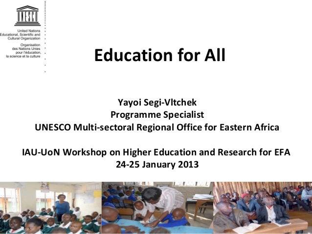 Education for All Yayoi Segi-Vltchek Programme Specialist UNESCO Multi-sectoral Regional Office for Eastern Africa IAU-UoN...