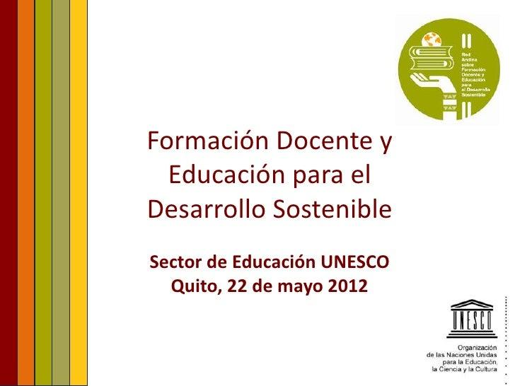 Formación Docente y  Educación para elDesarrollo SostenibleSector de Educación UNESCO  Quito, 22 de mayo 2012