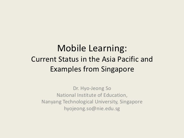 Mobile Learning:Current Status in the Asia Pacific and     Examples from Singapore               Dr. Hyo-Jeong So        N...
