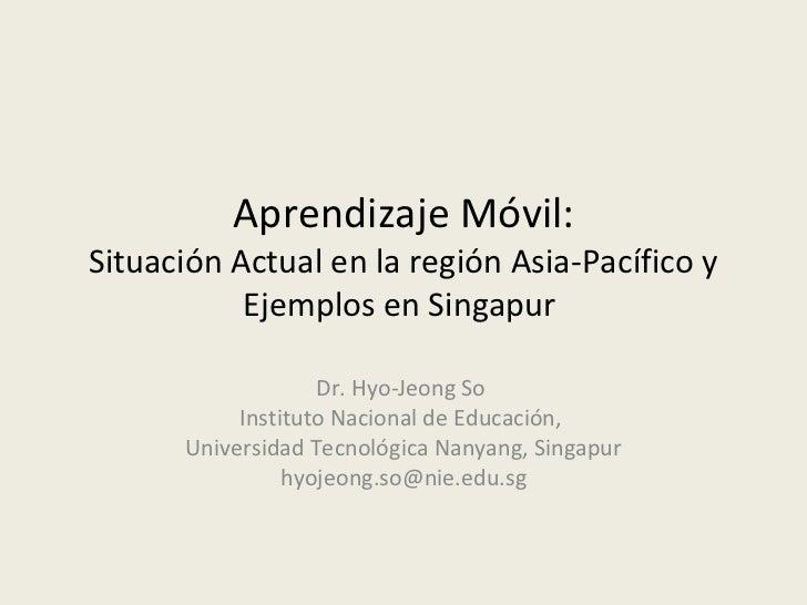 Aprendizaje Móvil:Situación Actual en la región Asia-Pacífico y           Ejemplos en Singapur                   Dr. Hyo-J...