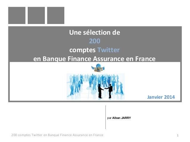 Une sélection de 200 comptes Twitter en Banque Finance Assurance en France  Janvier 2014  par Alban JARRY  200 comptes Twi...