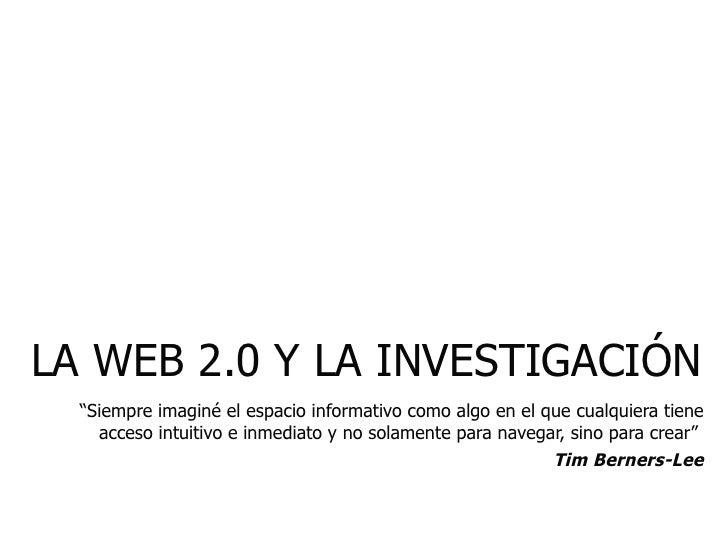 """LA WEB 2.0 Y LA INVESTIGACIÓN """"Siempre imaginé el espacio informativo como algo en el que cualquiera tiene acceso intuitiv..."""