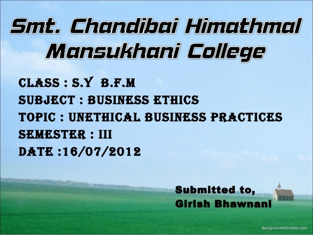 Class : s.Y B.f.M suBjeCt : Business ethiCs topiC : unethiCal Business praCtiCes seMester : iii Date :16/07/2012 Submitted...