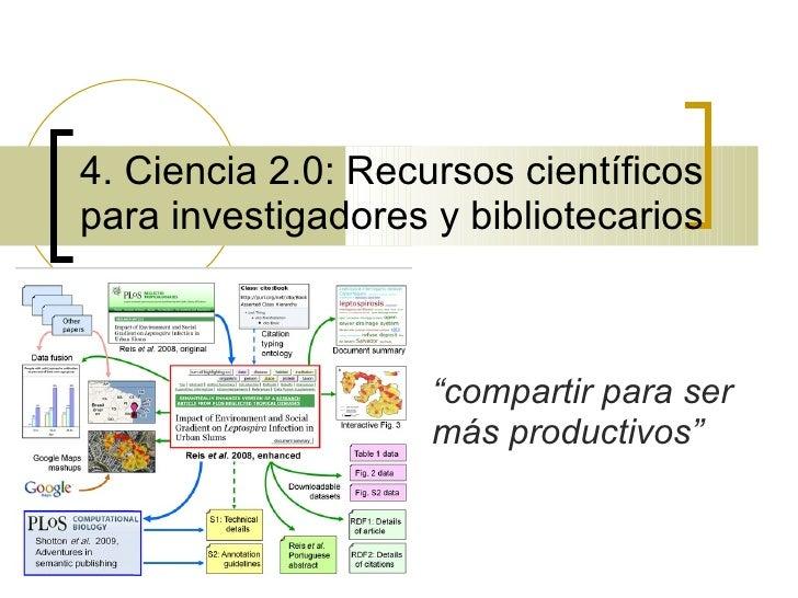 """4. Ciencia 2.0: Recursos científicos para investigadores y bibliotecarios                        """"compartir para ser      ..."""