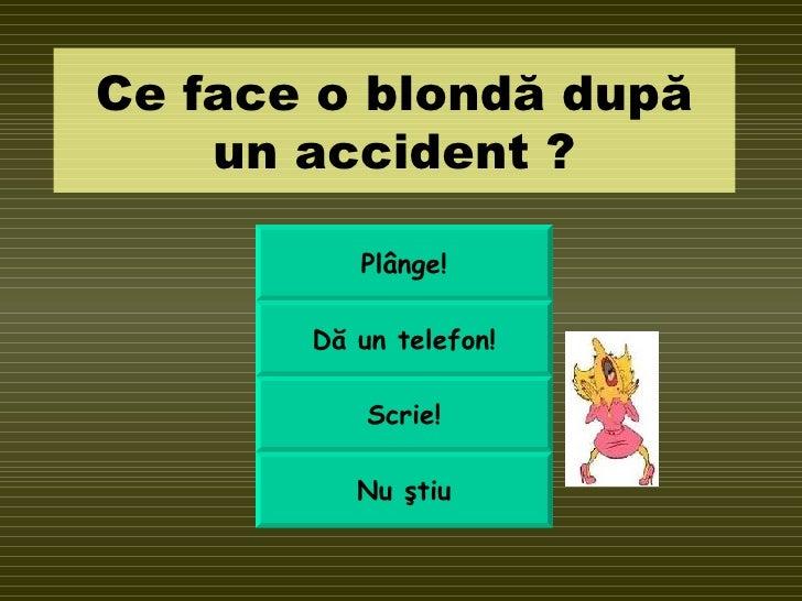Ce face o blond ă după un accident  ? Pl ânge ! D ă un telefon ! Scrie! Nu  ştiu