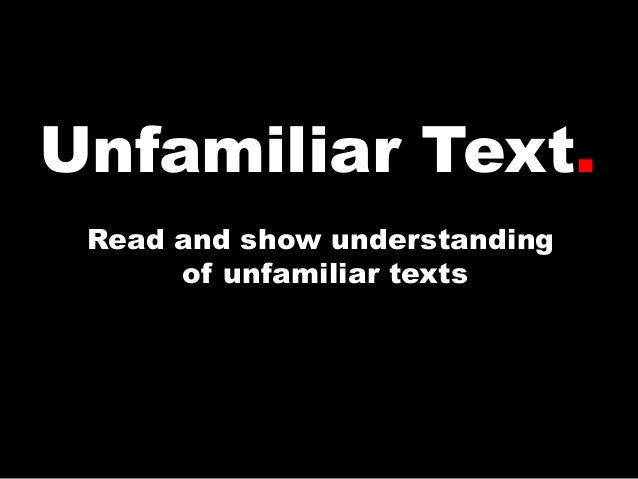 Unfamiliar Text. Read and show understanding of unfamiliar texts