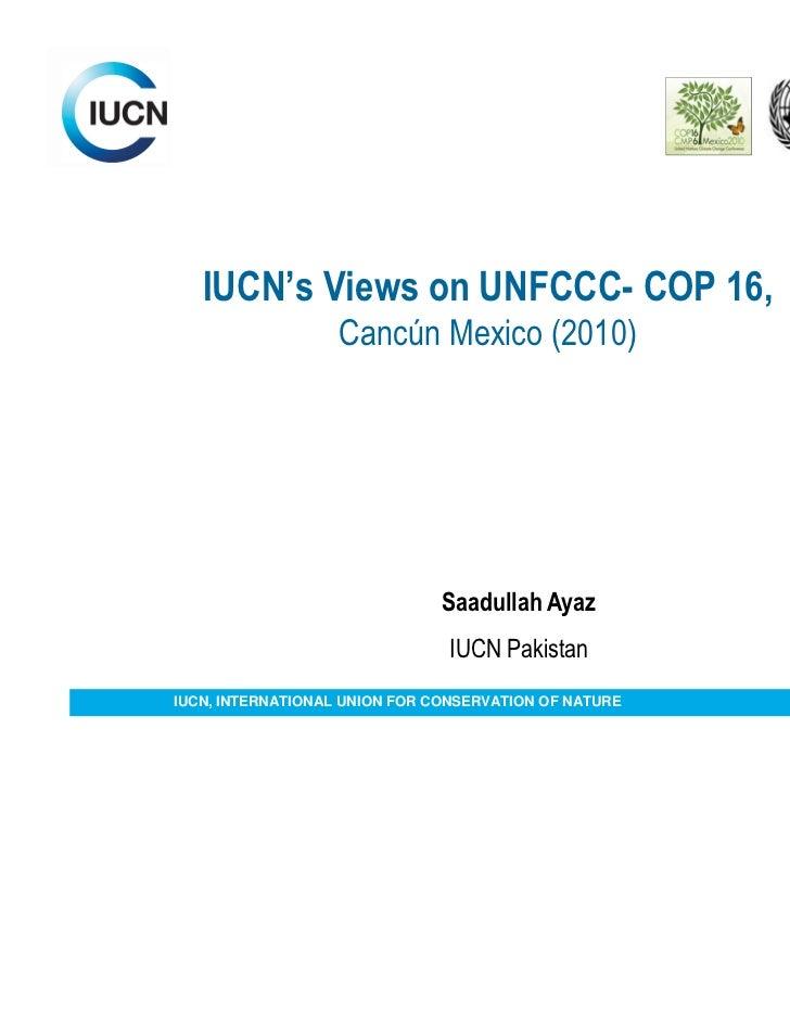 IUCN's Views on UNFCCC- COP 16,                   Cancún Mexico (2010)                               Saadullah Ayaz       ...
