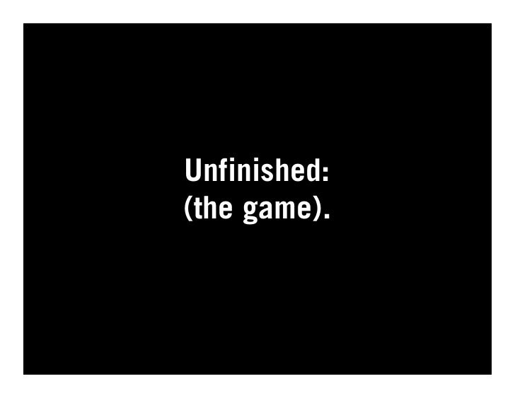 Unfinished: (the game).