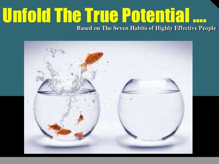 Unfold the true potential ......Seven Habits of Highly Effective People