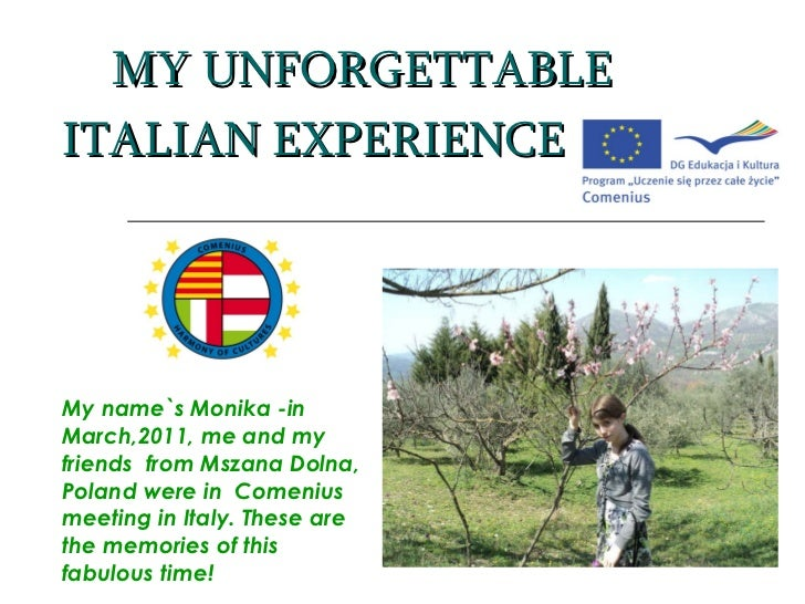 MY UNFORGETTABLE ITALIAN EXPERIENCE My name`s Monika -in March,2011, me and my friends  from Mszana Dolna, Poland were in ...