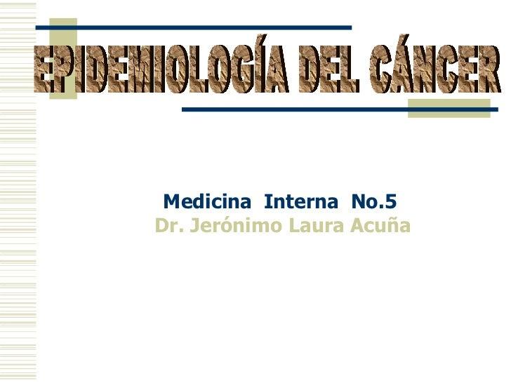 Medicina  Interna  No.5  Dr. Jerónimo Laura Acuña EPIDEMIOLOGÍA DEL CÁNCER