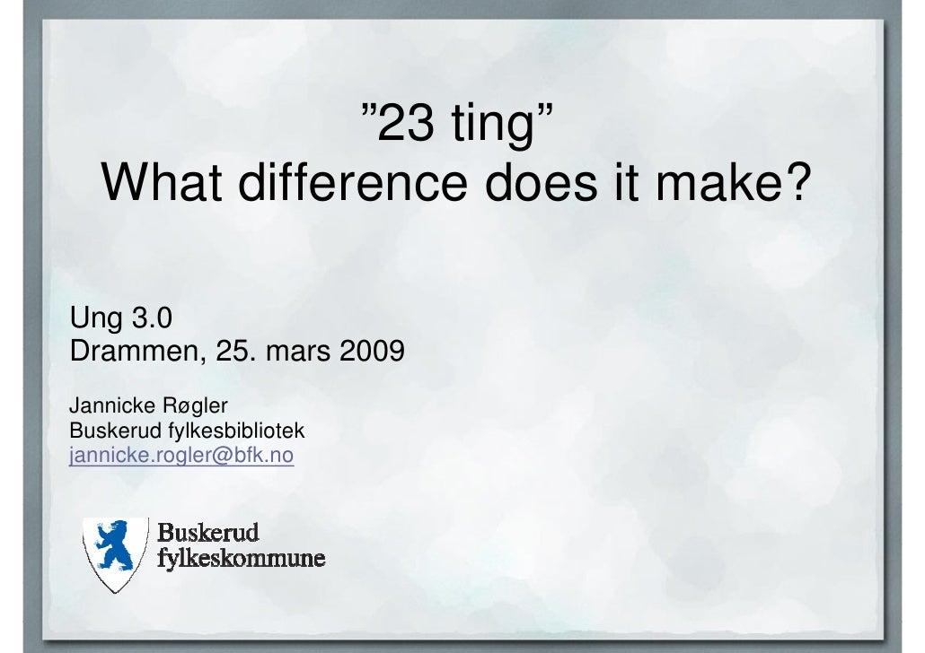 """""""23 ting""""    What difference does it make?  Ung 3.0 Drammen, 25. mars 2009 Jannicke Røgler Buskerud fylkesbibliotek jannic..."""