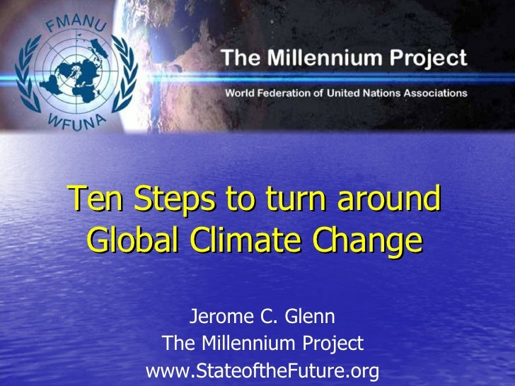 Ten Steps to turn around Global Climate Change <ul><li>Jerome C. Glenn </li></ul><ul><li>The Millennium Project </li></ul>...