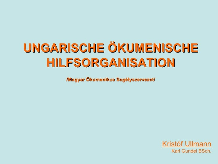 Kristóf Ullmann Karl Gundel BSch. UNGARISCHE ÖKUMENISCHE HILFSORGANISATION /Magyar Ökumenikus Segélyszervezet/
