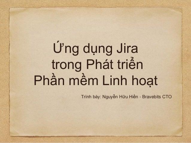 Ứng dụng Jira trong Phát triển Phần mềm Linh hoạt Trình bày: Nguyễn Hữu Hiền - Bravebits CTO