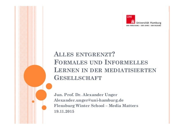 ALLES ENTGRENZT? FORMALES UND INFORMELLES LERNEN IN DER MEDIATISIERTEN GESELLSCHAFT Jun. Prof. Dr. Alexander Unger Alexand...