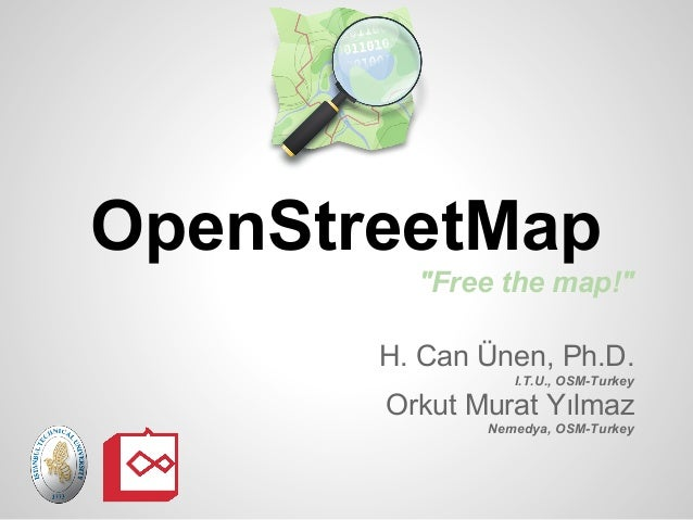 "OpenStreetMap         ""Free the map!""       H. Can Ünen, Ph.D.                 I.T.U., OSM-Turkey       Orkut Murat Yılmaz..."