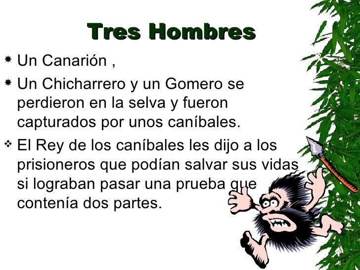 Tres Hombres <ul><li>Un Canarión , </li></ul><ul><li>Un Chicharrero y un Gomero  se perdieron en la selva y fueron captura...