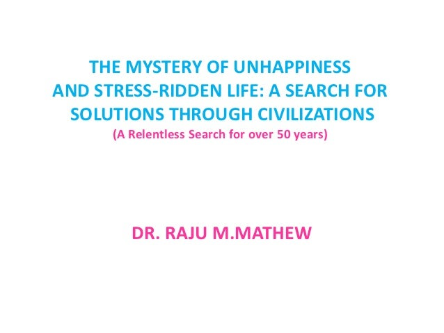 THE MYSTERY OF UNHAPPINESSAND STRESS-RIDDEN LIFE: A SEARCH FOR SOLUTIONS THROUGH CIVILIZATIONS      (A Relentless Search f...