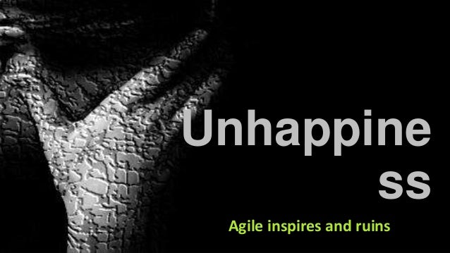 Unhappine ss Agile inspires and ruins